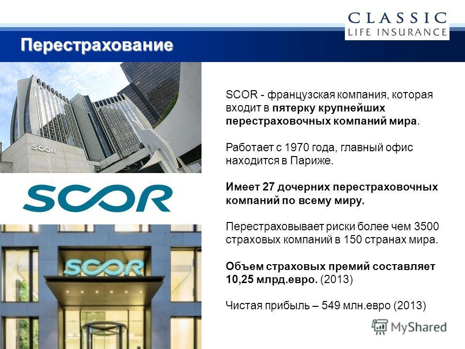 SCOR - французская компания, которая входит в пятерку крупнейших перестраховочных компаний мира. Работает с 1970 года, главный офис находится в Париже. Имеет 27 дочерних перестраховочных компаний по всему миру. Перестраховывает риски более чем 3500 с