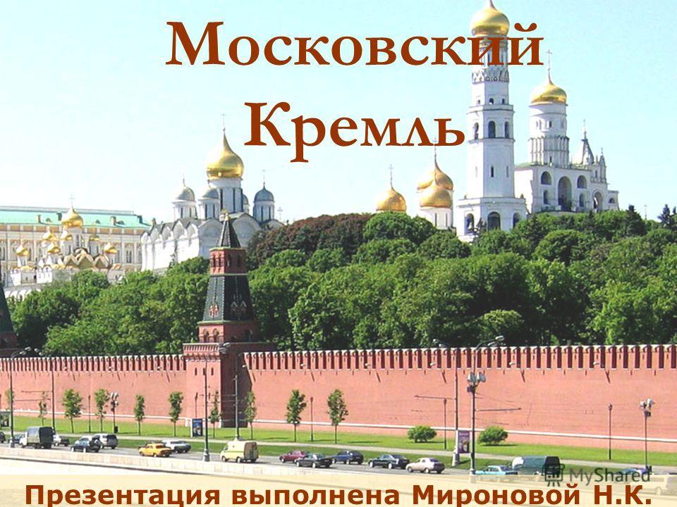 Московский Кремль Презентация выполнена Мироновой Н.К.