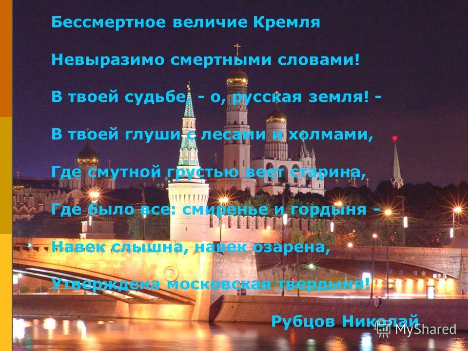 Бессмертное величие Кремля Невыразимо смертными словами! В твоей судьбе, - о, русская земля! - В твоей глуши с лесами и холмами, Где смутной грустью веет старина, Где было все: смиренье и гордыня - Навек слышна, навек озарена, Утверждена московская т