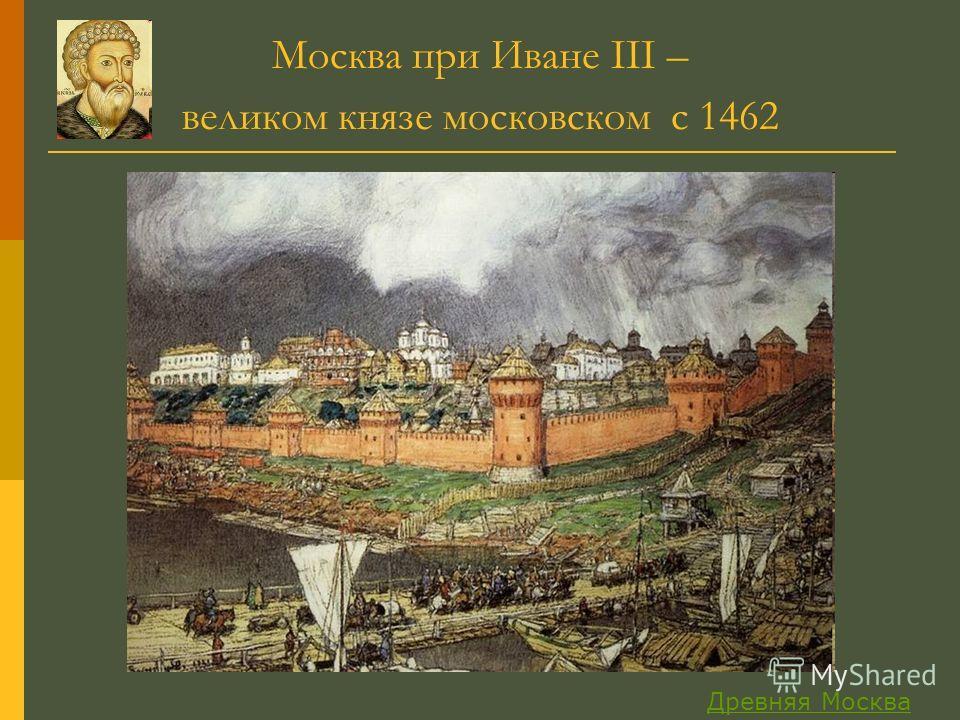 Москва при Иване III – великом князе московском с 1462 Древняя Москва
