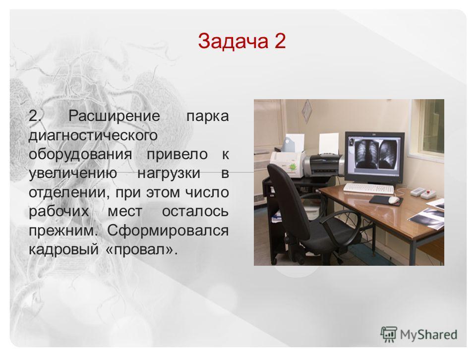 © 2013 Vital Images, Inc.   www.vitalimages.com Задача 2 2. Расширение парка диагностического оборудования привело к увеличению нагрузки в отделении, при этом число рабочих мест осталось прежним. Сформировался кадровый «провал».