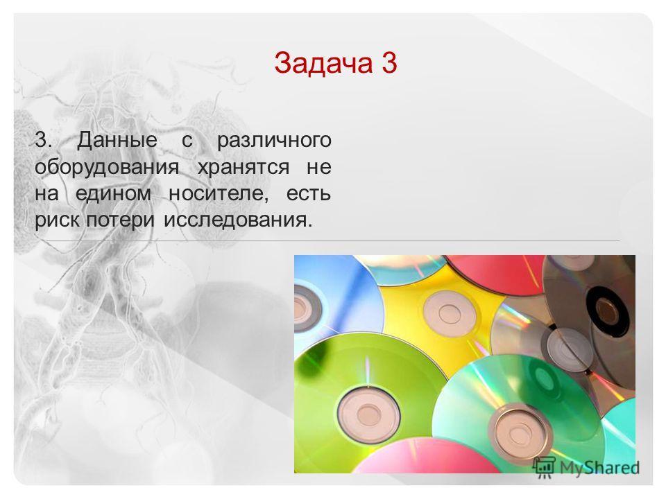 © 2013 Vital Images, Inc.   www.vitalimages.com Задача 3 3. Данные с различного оборудования хранятся не на едином носителе, есть риск потери исследования.