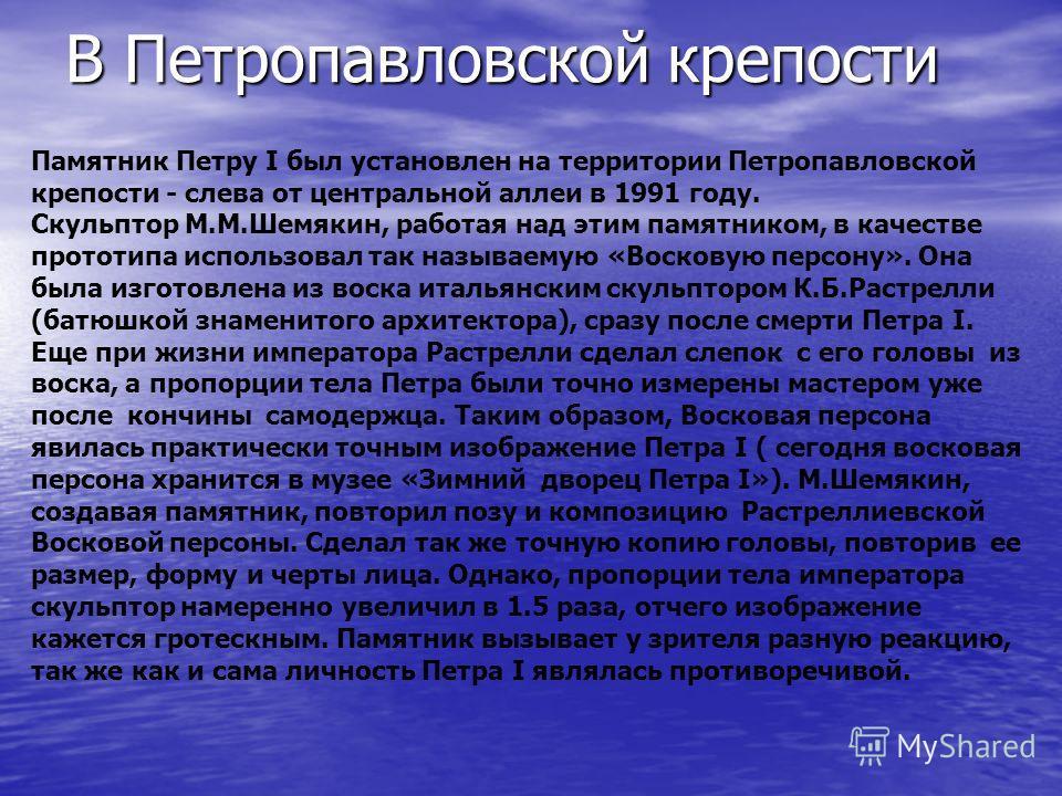 В Петропавловской крепости Памятник Петру I был установлен на территории Петропавловской крепости - слева от центральной аллеи в 1991 году. Скульптор М.М.Шемякин, работая над этим памятником, в качестве прототипа использовал так называемую «Восковую