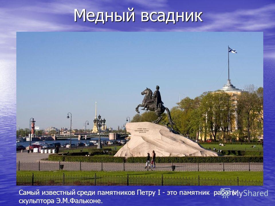 Медный всадник Самый известный среди памятников Петру I - это памятник работы скульптора Э.М.Фальконе.