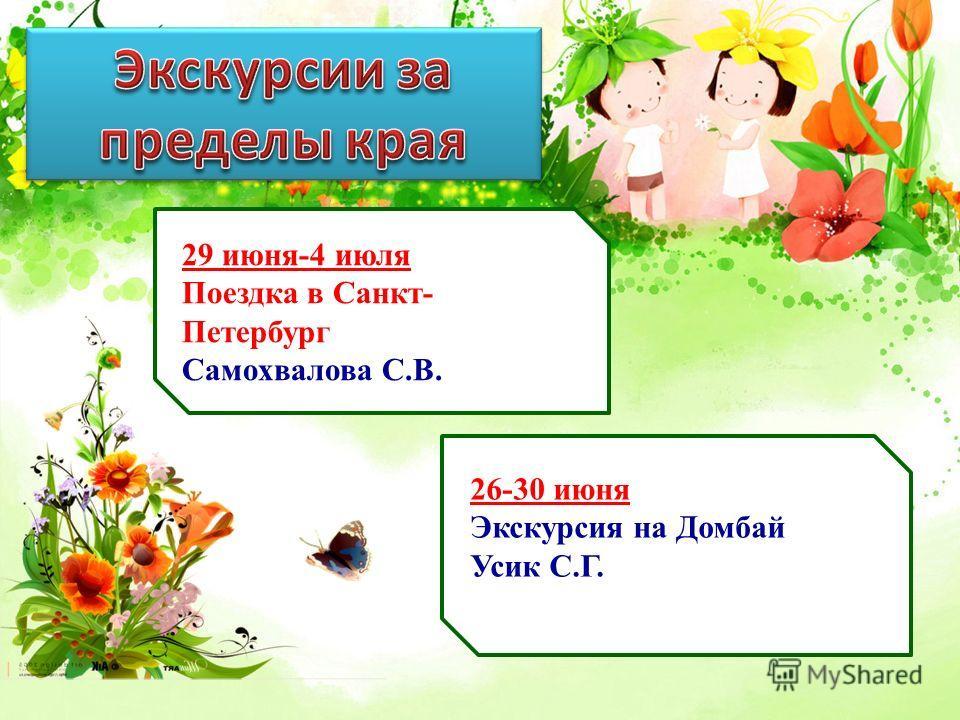 29 июня-4 июля Поездка в Санкт- Петербург Самохвалова С.В. 26-30 июня Экскурсия на Домбай Усик С.Г.