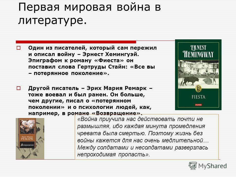 Первая мировая война в литературе. Один из писателей, который сам пережил и описал войну – Эрнест Хемингуэй. Эпиграфом к роману «Фиеста» он поставил слова Гертруды Стайн: «Все вы – потерянное поколение». Другой писатель – Эрих Мария Ремарк – тоже вое