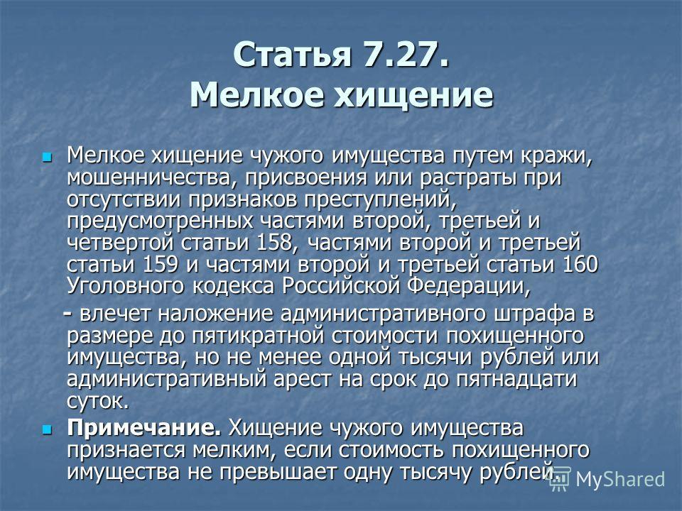 Статья 7.27. Мелкое хищение Мелкое хищение чужого имущества путем кражи, мошенничества, присвоения или растраты при отсутствии признаков преступлений, предусмотренных частями второй, третьей и четвертой статьи 158, частями второй и третьей статьи 159