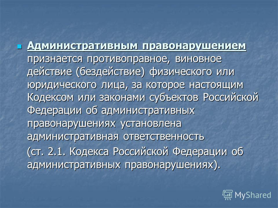 Административным правонарушением признается противоправное, виновное действие (бездействие) физического или юридического лица, за которое настоящим Кодексом или законами субъектов Российской Федерации об административных правонарушениях установлена а