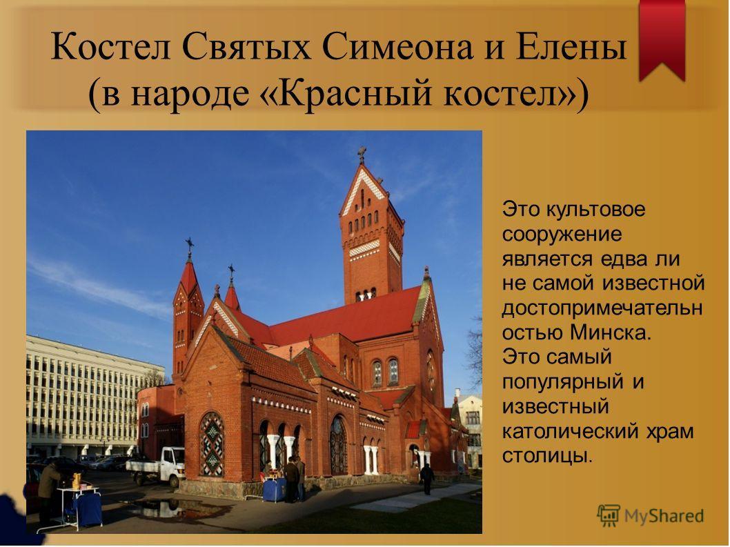 Костел Святых Симеона и Елены (в народе «Красный костел») Это культовое сооружение является едва ли не самой известной достопримечательн остью Минска. Это самый популярный и известный католический храм столицы.