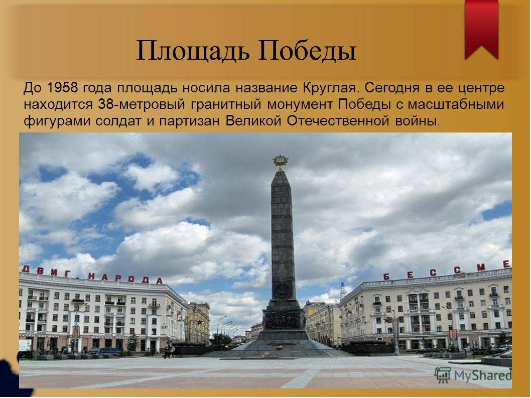 Площадь Победы До 1958 года площадь носила название Круглая. Сегодня в ее центре находится 38-метровый гранитный монумент Победы с масштабными фигурами солдат и партизан Великой Отечественной войны.