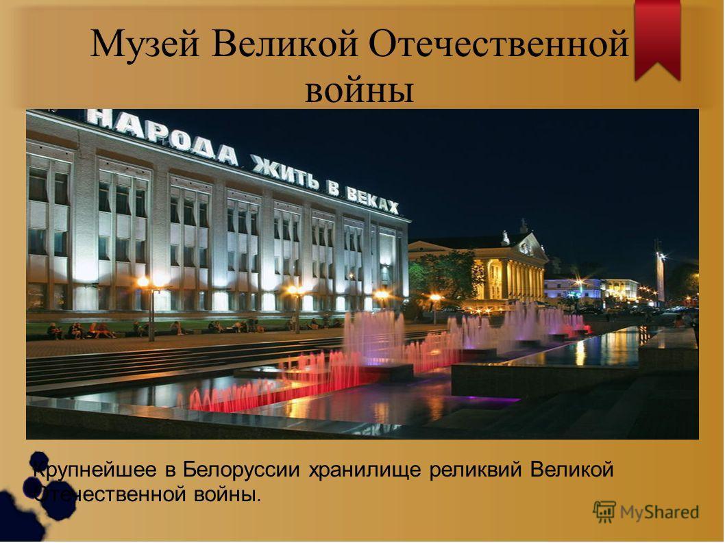 Музей Великой Отечественной войны Крупнейшее в Белоруссии хранилище реликвий Великой Отечественной войны.