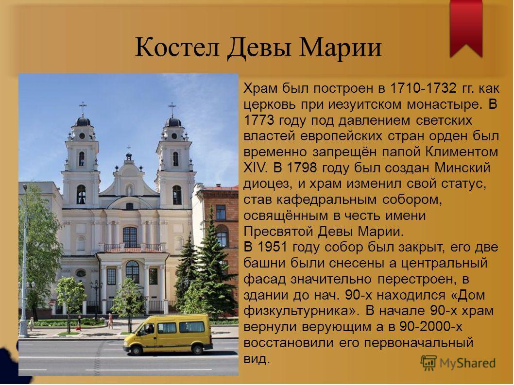 Костел Девы Марии Храм был построен в 1710-1732 гг. как церковь при иезуитском монастыре. В 1773 году под давлением светских властей европейских стран орден был временно запрещён папой Климентом XIV. В 1798 году был создан Минский диоцез, и храм изме