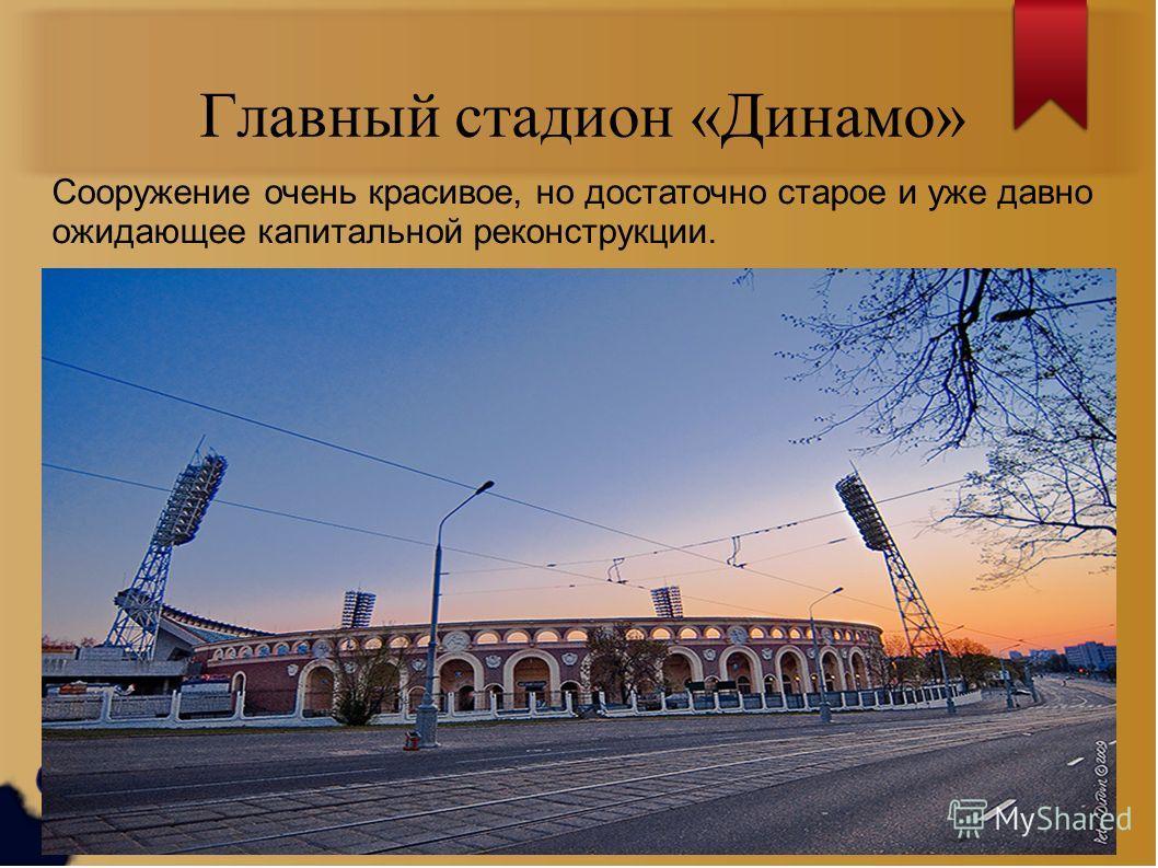 Главный стадион «Динамо» Сооружение очень красивое, но достаточно старое и уже давно ожидающее капитальной реконструкции.