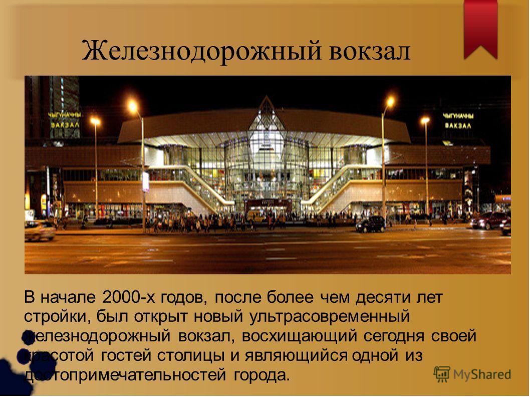 Железнодорожный вокзал В начале 2000-х годов, после более чем десяти лет стройки, был открыт новый ультрасовременный железнодорожный вокзал, восхищающий сегодня своей красотой гостей столицы и являющийся одной из достопримечательностей города.