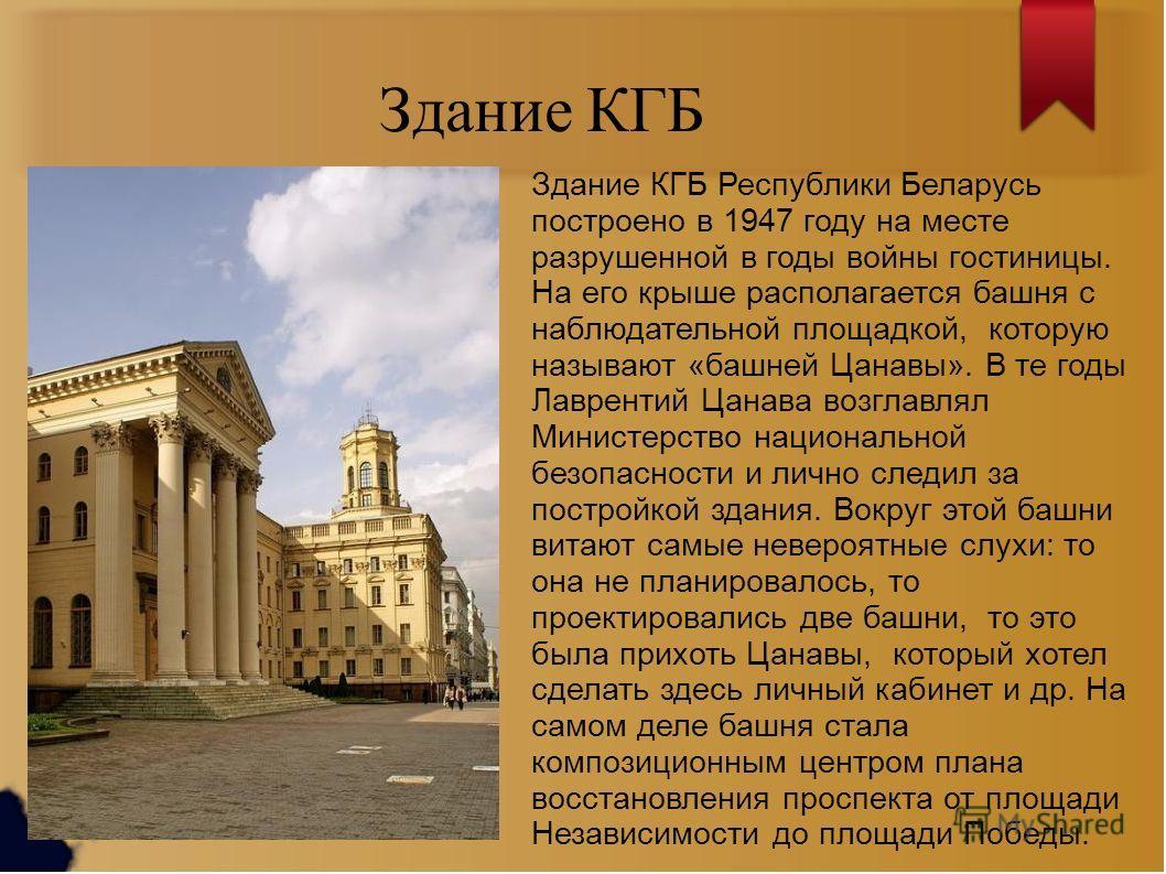 Здание КГБ Здание КГБ Республики Беларусь построено в 1947 году на месте разрушенной в годы войны гостиницы. На его крыше располагается башня с наблюдательной площадкой, которую называют «башней Цанавы». В те годы Лаврентий Цанава возглавлял Министер