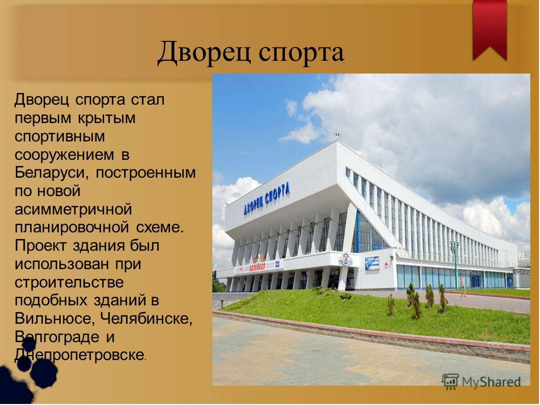 Дворец спорта Дворец спорта стал первым крытым спортивным сооружением в Беларуси, построенным по новой асимметричной планировочной схеме. Проект здания был использован при строительстве подобных зданий в Вильнюсе, Челябинске, Волгограде и Днепропетро