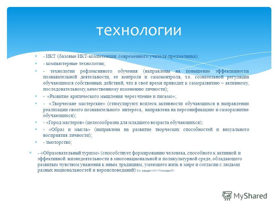 - ИКТ (базовые ИКТ-компетенции современного учителя-предметника); - компьютерные технологии; - технологии рефлексивного обучения (направлены на повышение эффективности познавательной деятельности, ее контроля и самоконтроля, т.е. сознательной регуляц