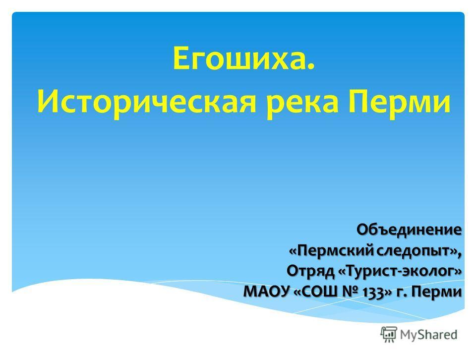 Егошиха. Историческая река Перми Объединение «Пермский следопыт», Отряд «Турист-эколог» МАОУ «СОШ 133» г. Перми