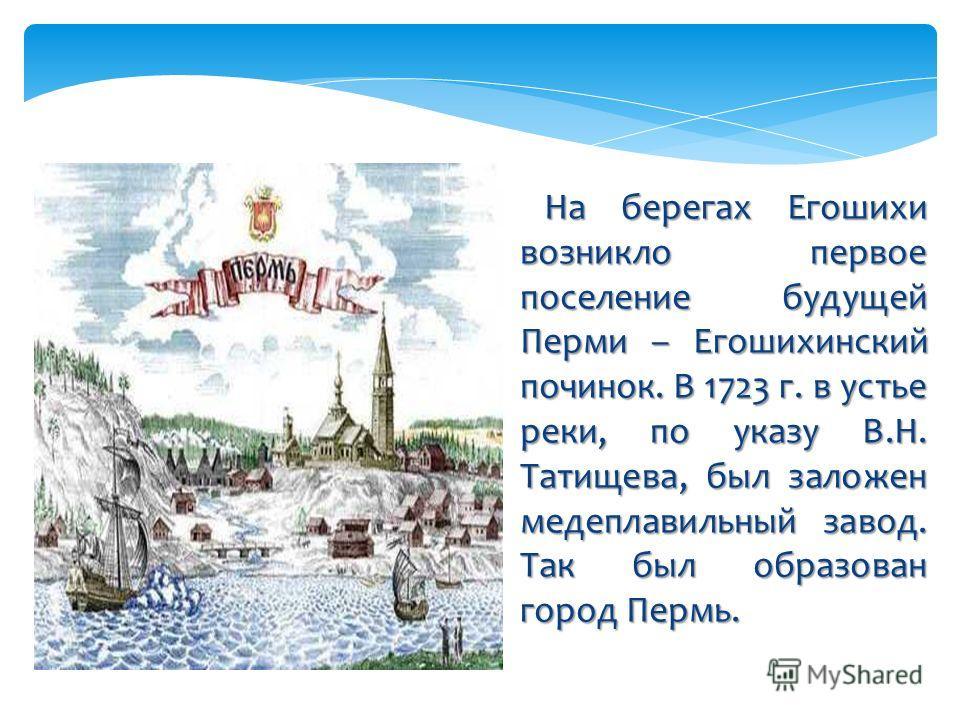 На берегах Егошихи возникло первое поселение будущей Перми – Егошихинский починок. В 1723 г. в устье реки, по указу В.Н. Татищева, был заложен медеплавильный завод. Так был образован город Пермь. На берегах Егошихи возникло первое поселение будущей П