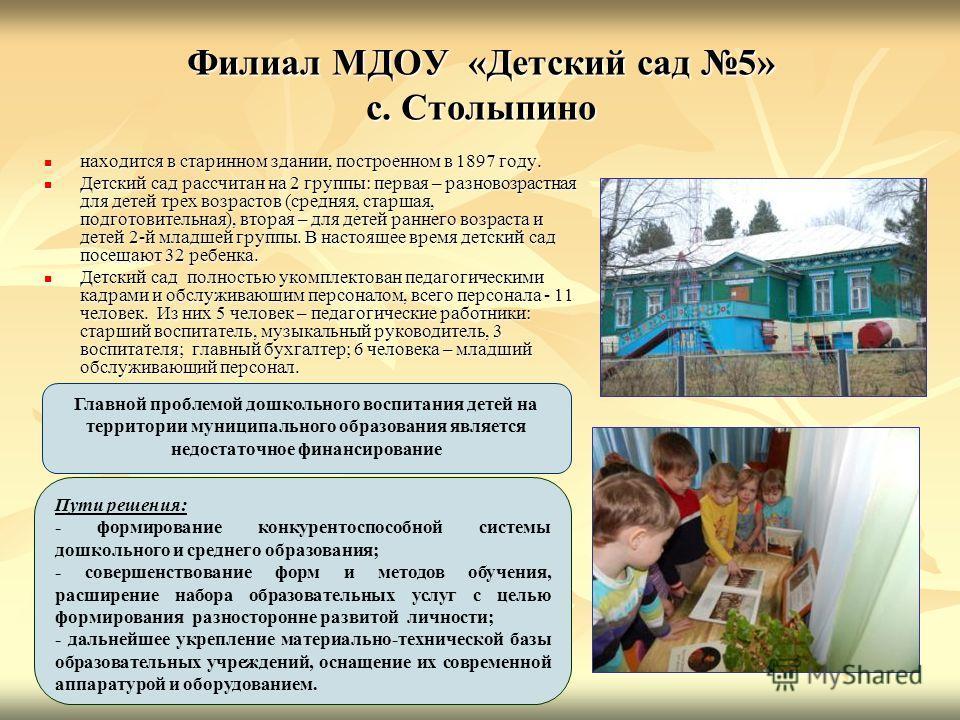 Филиал МДОУ «Детский сад 5» с. Столыпино находится в старинном здании, построенном в 1897 году. находится в старинном здании, построенном в 1897 году. Детский сад рассчитан на 2 группы: первая – разновозрастная для детей трех возрастов (средняя, стар