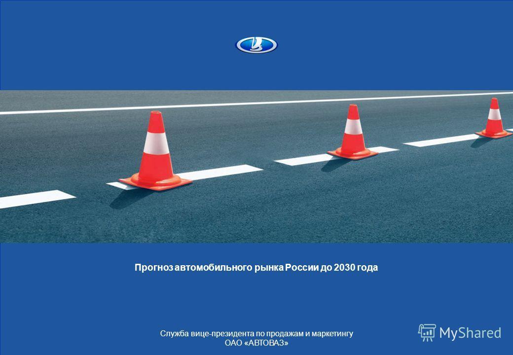 Прогноз автомобильного рынка России до 2030 года Служба вице-президента по продажам и маркетингу ОАО «АВТОВАЗ»
