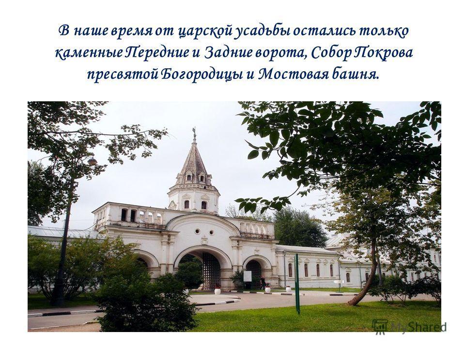 В наше время от царской усадьбы остались только каменные Передние и Задние ворота, Собор Покрова пресвятой Богородицы и Мостовая башня.