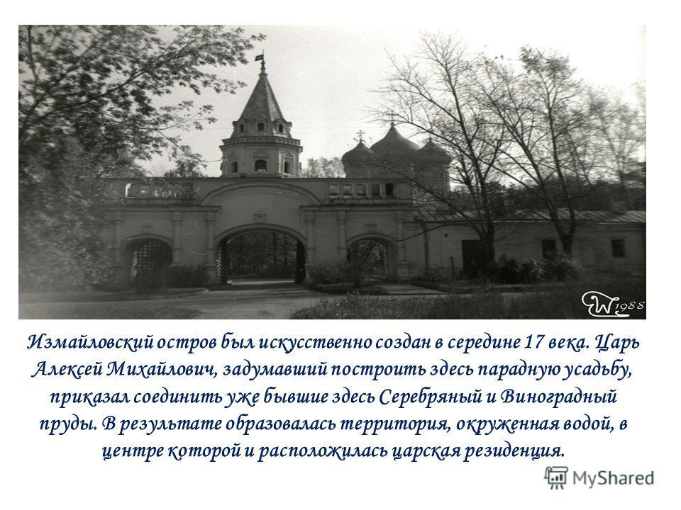 Измайловский остров был искусственно создан в середине 17 века. Царь Алексей Михайлович, задумавший построить здесь парадную усадьбу, приказал соединить уже бывшие здесь Серебряный и Виноградный пруды. В результате образовалась территория, окруженная