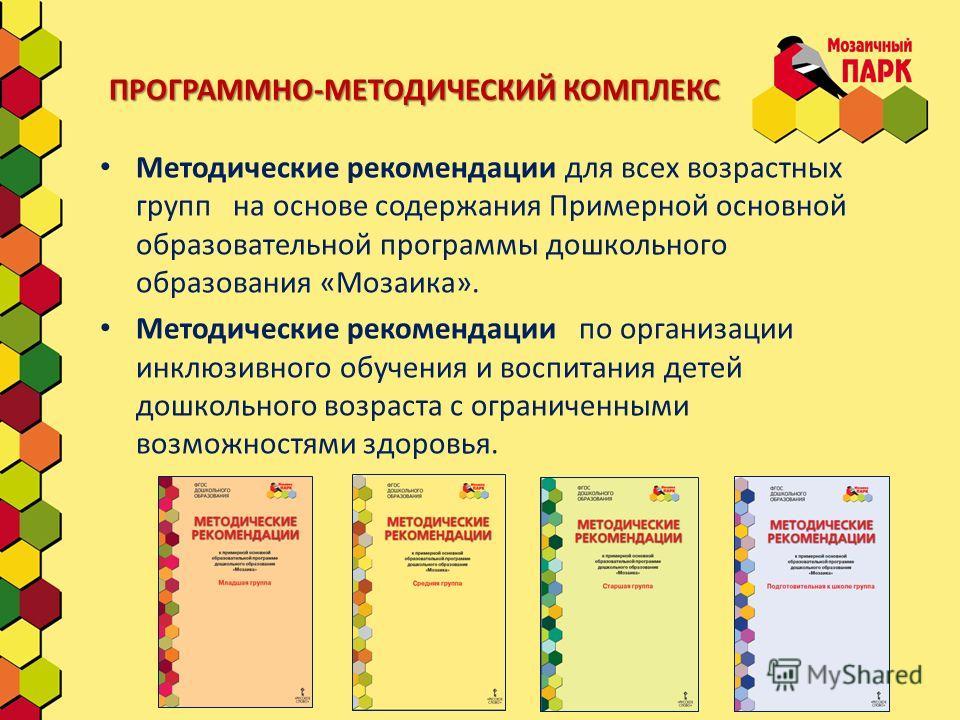 ПРОГРАММНО-МЕТОДИЧЕСКИЙ КОМПЛЕКС Методические рекомендации для всех возрастных групп на основе содержания Примерной основной образовательной программы дошкольного образования «Мозаика». Методические рекомендации по организации инклюзивного обучения и