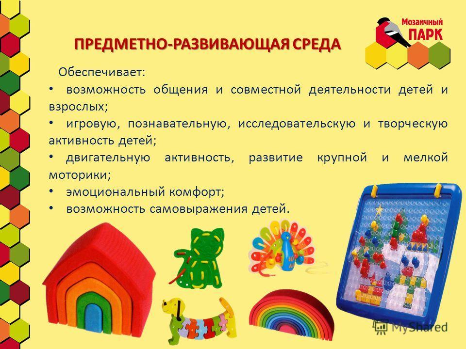 ПРЕДМЕТНО-РАЗВИВАЮЩАЯ СРЕДА Обеспечивает: возможность общения и совместной деятельности детей и взрослых; игровую, познавательную, исследовательскую и творческую активность детей; двигательную активность, развитие крупной и мелкой моторики; эмоционал