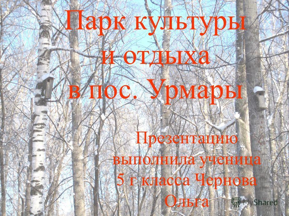 Парк культуры и отдыха в пос. Урмары Презентацию выполнила ученица 5 г класса Чернова Ольга