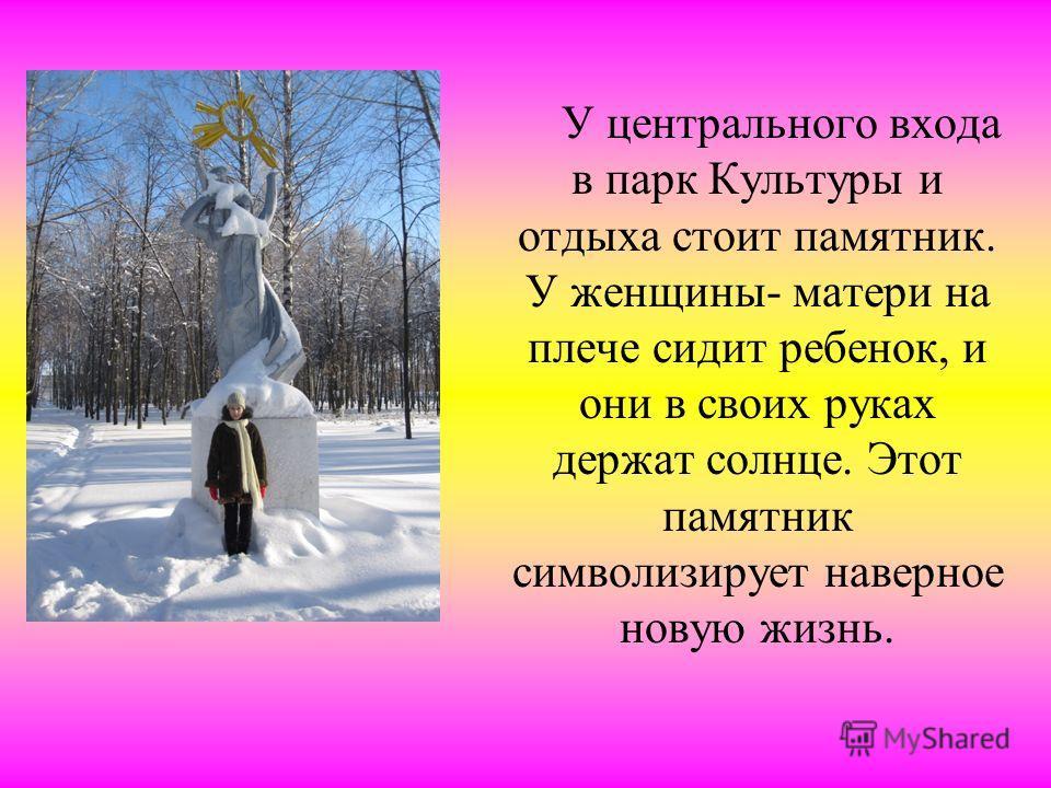 У центрального входа в парк Культуры и отдыха стоит памятник. У женщины- матери на плече сидит ребенок, и они в своих руках держат солнце. Этот памятник символизирует наверное новую жизнь.