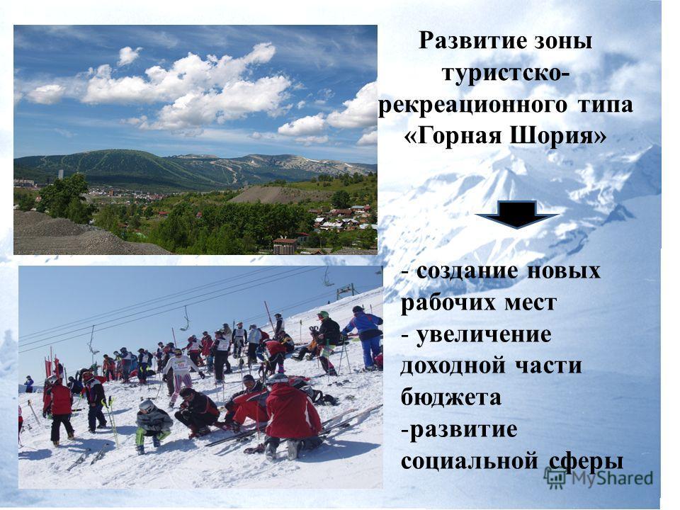 Развитие зоны туристско- рекреационного типа «Горная Шория» - создание новых рабочих мест - увеличение доходной части бюджета -развитие социальной сферы