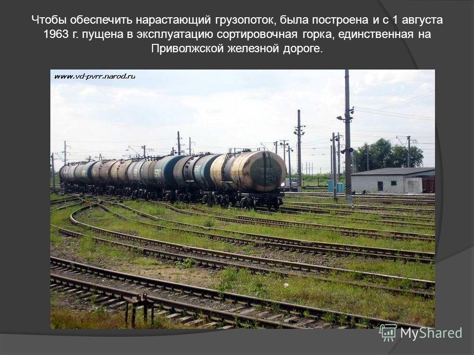 Чтобы обеспечить нарастающий грузопоток, была построена и с 1 августа 1963 г. пущена в эксплуатацию сортировочная горка, единственная на Приволжской железной дороге.