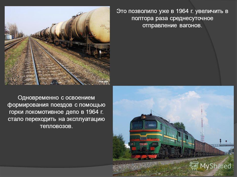 Это позволило уже в 1964 г. увеличить в полтора раза среднесуточное отправление вагонов. Одновременно с освоением формирования поездов с помощью горки локомотивное депо в 1964 г. стало переходить на эксплуатацию тепловозов.