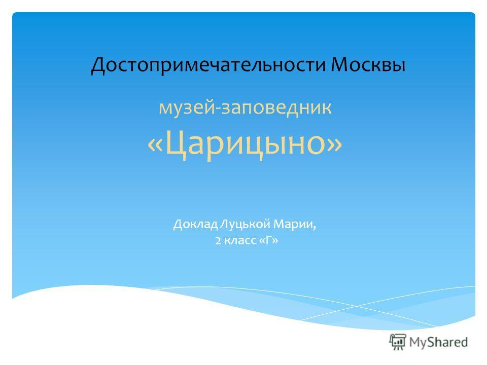 музей-заповедник «Царицыно» Доклад Луцькой Марии, 2 класс «Г» Достопримечательности Москвы