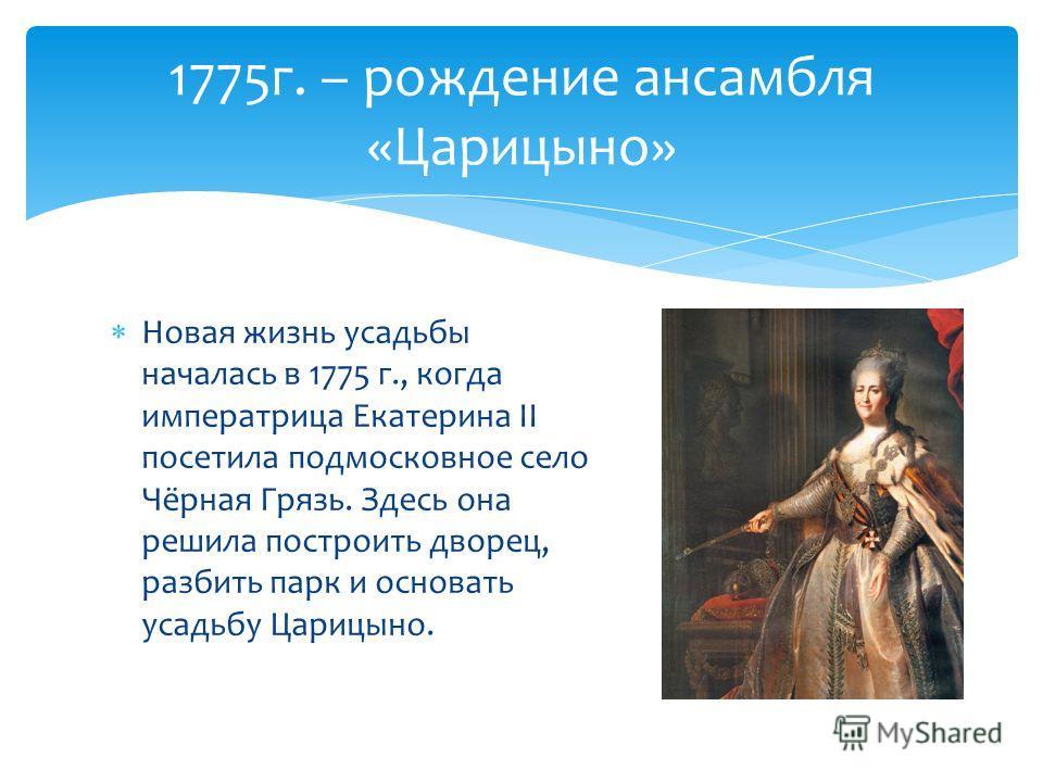 Новая жизнь усадьбы началась в 1775 г., когда императрица Екатерина II посетила подмосковное село Чёрная Грязь. Здесь она решила построить дворец, разбить парк и основать усадьбу Царицыно. 1775 г. – рождение ансамбля «Царицыно»