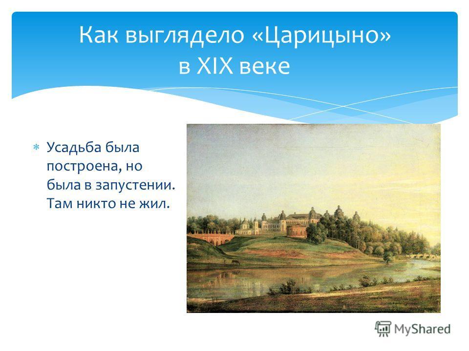 Усадьба была построена, но была в запустении. Там никто не жил. Как выглядело «Царицыно» в XIX веке