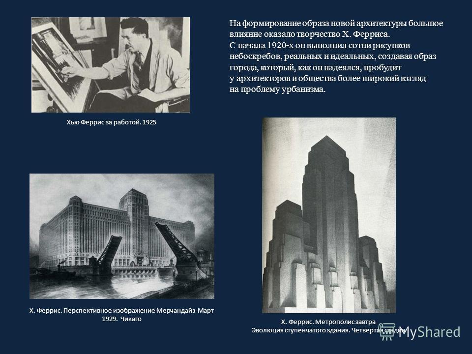 На формирование образа новой архитектуры большое влияние оказало творчество Х. Ферриса. С начала 1920-х он выполнил сотни рисунков небоскребов, реальных и идеальных, создавая образ города, который, как он надеялся, пробудит у архитекторов и общества