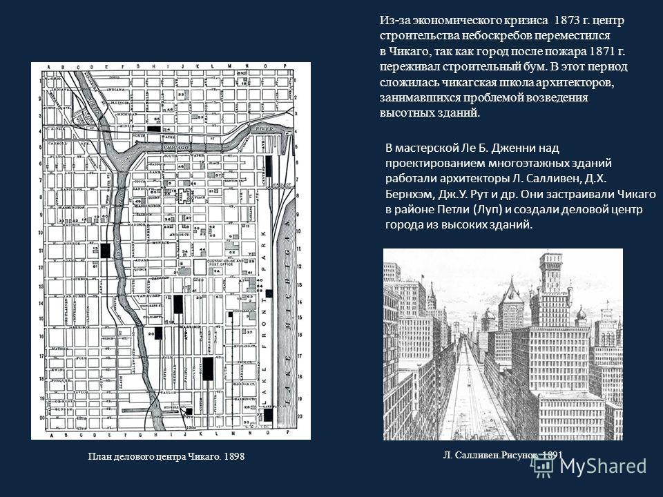 В мастерской Ле Б. Дженни над проектированием многоэтажных зданий работали архитекторы Л. Салливен, Д.Х. Бернхэм, Дж.У. Рут и др. Они застраивали Чикаго в районе Петли (Луп) и создали деловой центр города из высоких зданий. План делового центра Чикаг