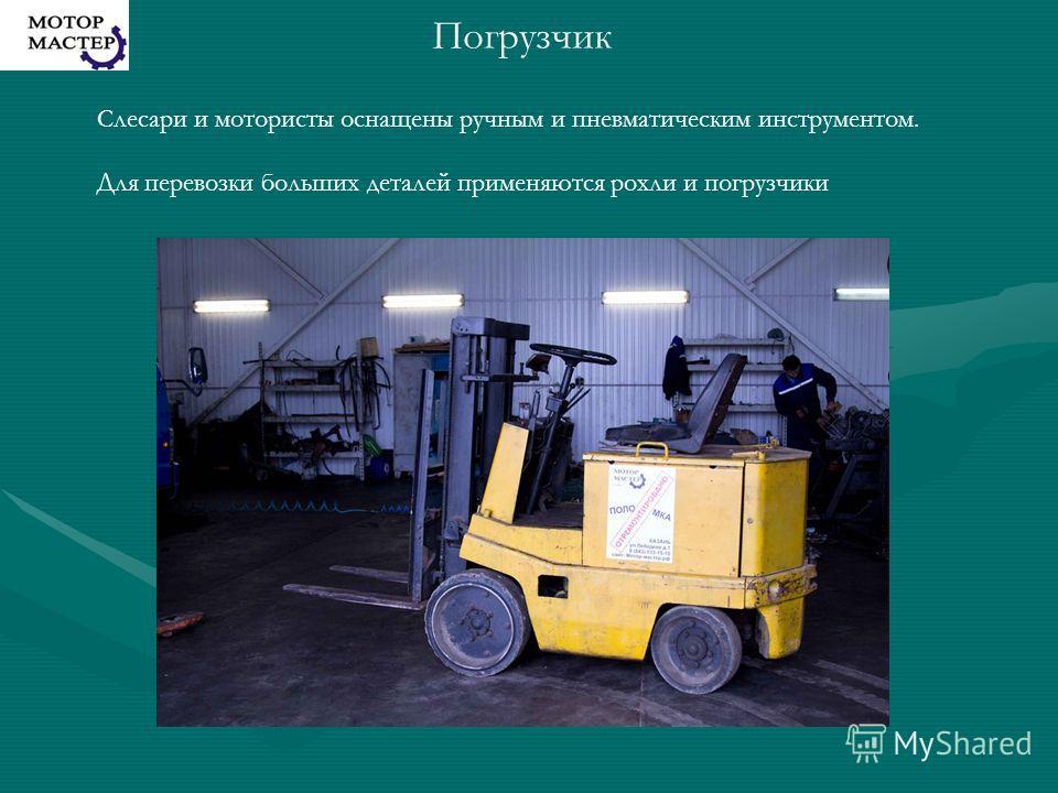 Слесари и мотористы оснащены ручным и пневматическим инструментом. Для перевозки больших деталей применяются рохли и погрузчики Погрузчик