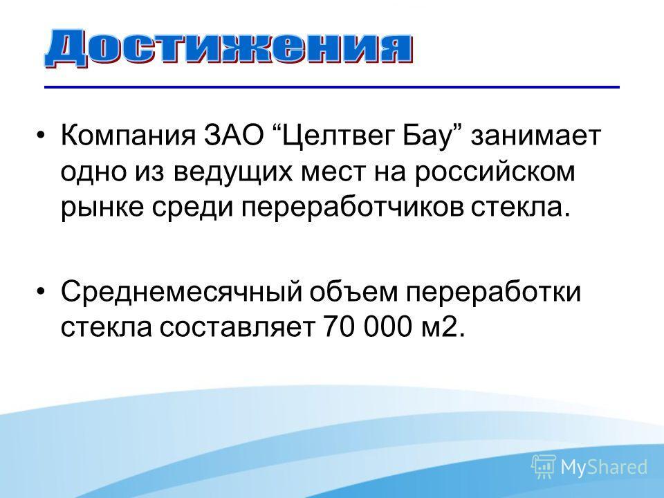Компания ЗАО Целтвег Бау занимает одно из ведущих мест на российском рынке среди переработчиков стекла. Среднемесячный объем переработки стекла составляет 70 000 м 2.