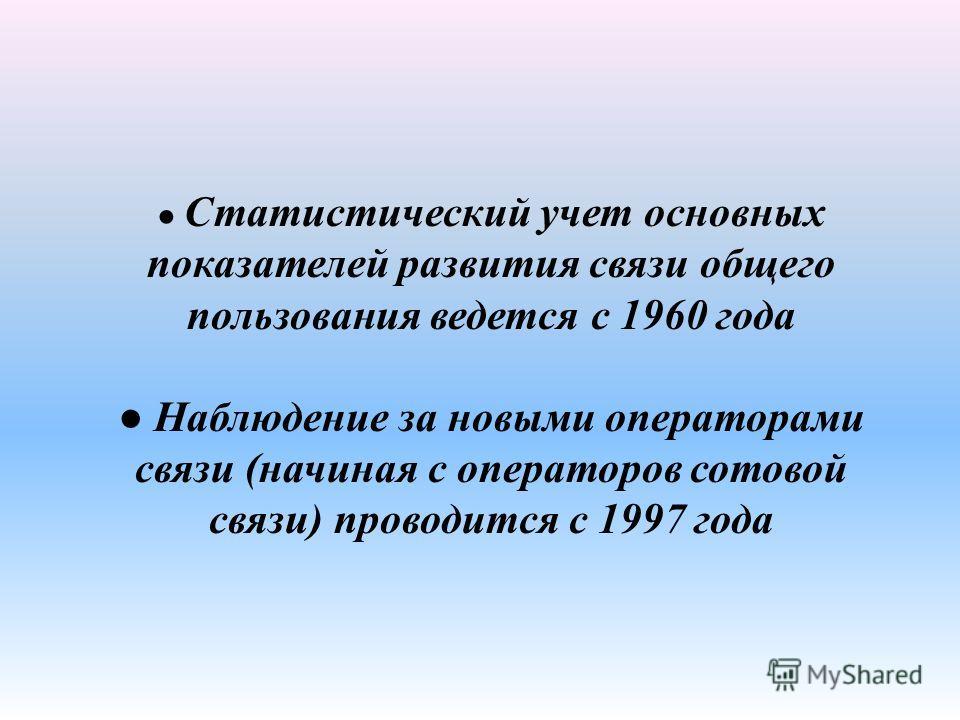 Статистический учет основных показателей развития связи общего пользования ведется с 1960 года Наблюдение за новыми операторами связи (начиная с операторов сотовой связи) проводится с 1997 года