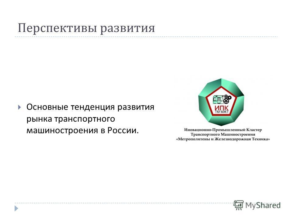 Перспективы развития Основные тенденция развития рынка транспортного машиностроения в России.