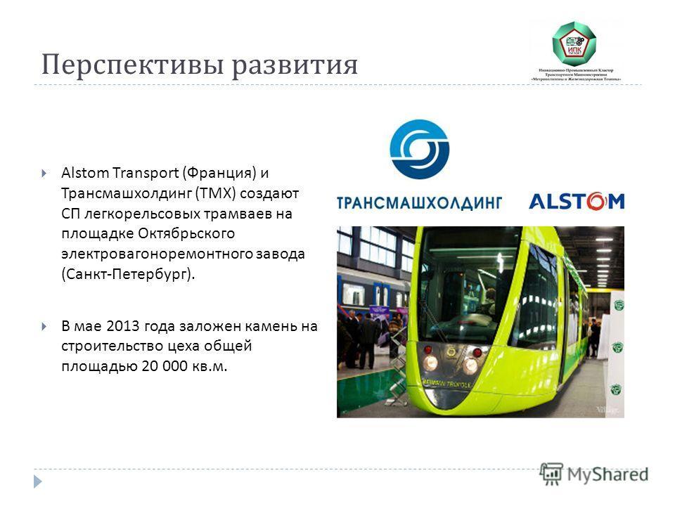 Alstom Transport ( Франция ) и Трансмашхолдинг ( ТМХ ) создают СП легкорельсовых трамваев на площадке Октябрьского электровагоноремонтного завода ( Санкт - Петербург ). В мае 2013 года заложен камень на строительство цеха общей площадью 20 000 кв. м.