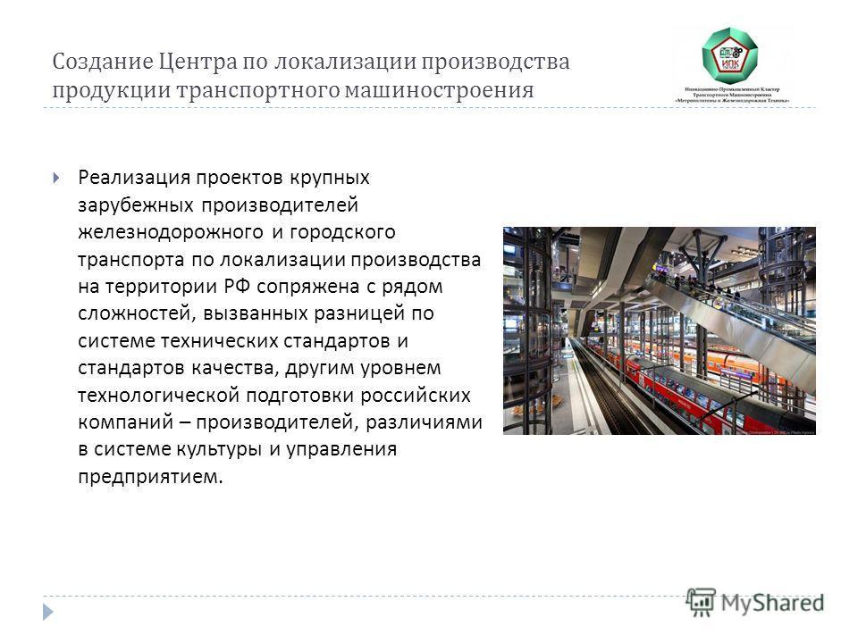 Создание Центра по локализации производства продукции транспортного машиностроения Реализация проектов крупных зарубежных производителей железнодорожного и городского транспорта по локализации производства на территории РФ сопряжена с рядом сложносте