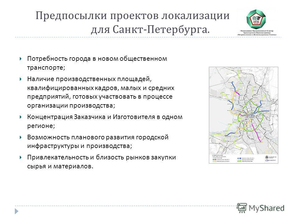Предпосылки проектов локализации для Санкт - Петербурга. Потребность города в новом общественном транспорте ; Наличие производственных площадей, квалифицированных кадров, малых и средних предприятий, готовых участвовать в процессе организации произво