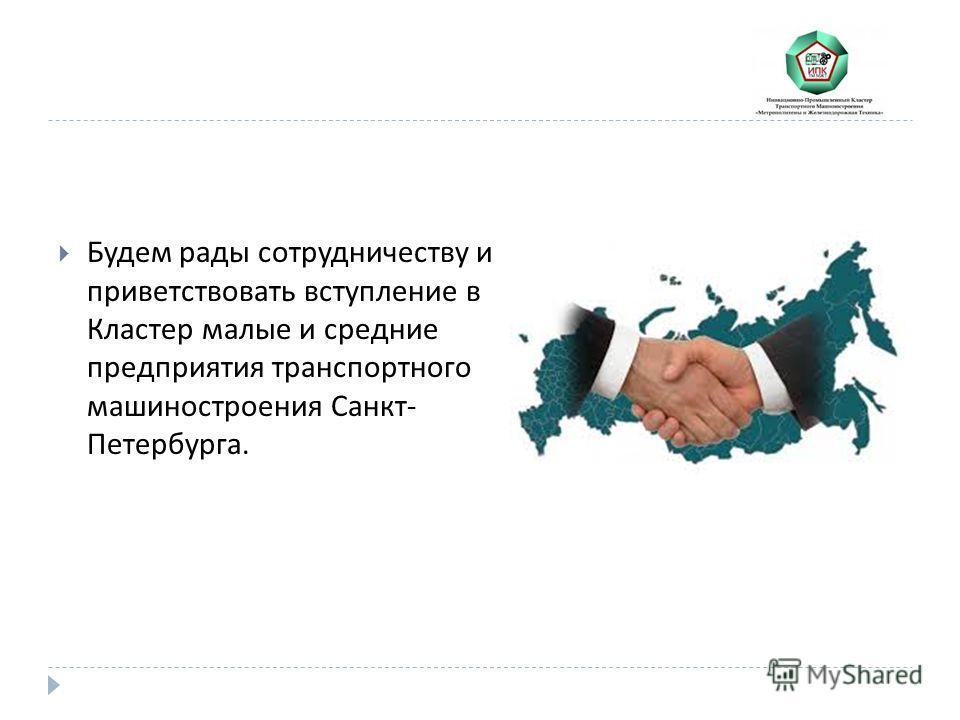 Будем рады сотрудничеству и приветствовать вступление в Кластер малые и средние предприятия транспортного машиностроения Санкт - Петербурга.