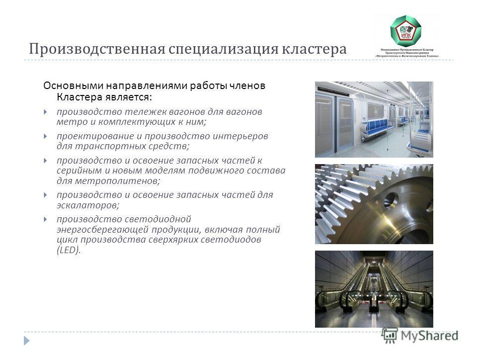 Производственная специализация кластера Основными направлениями работы членов Кластера является : производство тележек вагонов для вагонов метро и комплектующих к ним ; проектирование и производство интерьеров для транспортных средств ; производство