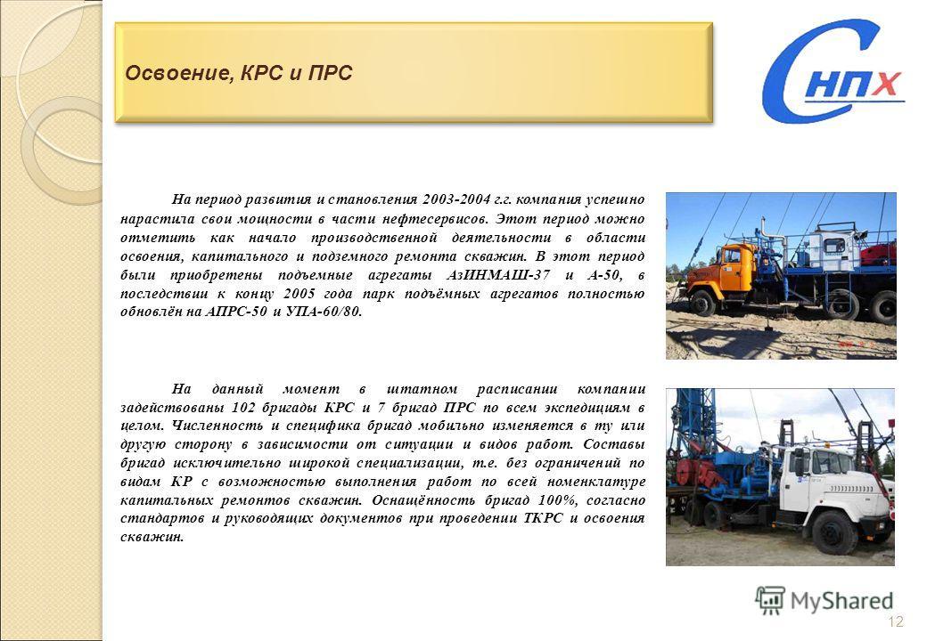 12 Освоение, КРС и ПРС На период развития и становления 2003-2004 г.г. компания успешно нарастила свои мощности в части нефтесервисов. Этот период можно отметить как начало производственной деятельности в области освоения, капитального и подземного р