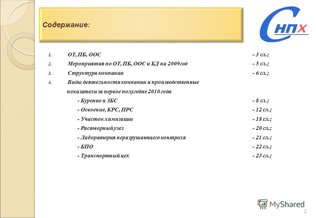 2 Содержание: 1. ОТ, ПБ, ООС- 3 сл.; 2. Мероприятия по ОТ, ПБ, ООС и БД на 2009 год- 5 сл.; 3. Структура компании- 6 сл.; 4. Виды деятельности компании и производственные показатели за первое полугодие 2010 года - Бурение и ЗБС- 8 сл.; - Освоение, КР